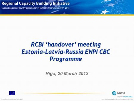This project is funded by the EUAnd implemented by a consortium led by MWH RCBI 'handover' meeting Estonia-Latvia-Russia ENPI CBC Programme Riga, 20 March.