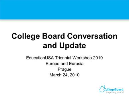 College Board Conversation and Update EducationUSA Triennial Workshop 2010 Europe and Eurasia Prague March 24, 2010.