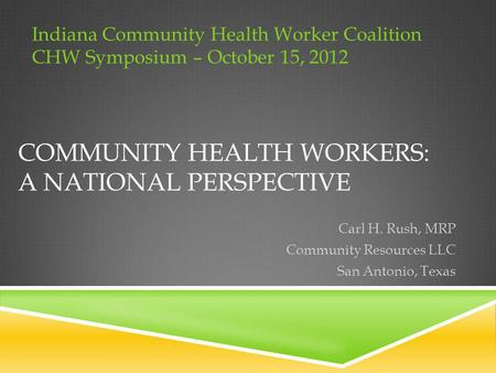 COMMUNITY HEALTH WORKERS: A NATIONAL PERSPECTIVE Carl H. Rush, MRP Community Resources LLC San Antonio, Texas Indiana Community Health Worker Coalition.