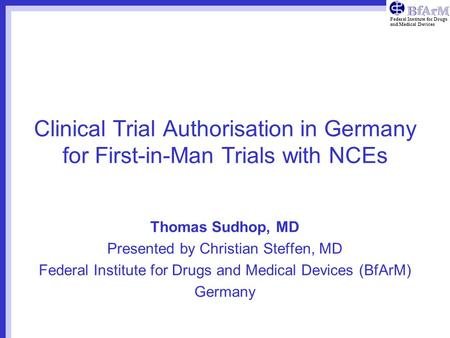 Federal Institute for Drugs and Medical Devices Clinical Trial Authorisation in Germany for First-in-Man Trials with NCEs Thomas Sudhop, MD Presented by.
