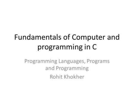 Fundamentals of Computer and programming in C Programming Languages, Programs and Programming Rohit Khokher.