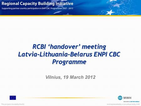 This project is funded by the EUAnd implemented by a consortium led by MWH RCBI 'handover' meeting Latvia-Lithuania-Belarus ENPI CBC Programme Vilnius,