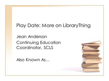 Play Date: More on LibraryThing Jean Anderson Continuing Education Coordinator, SCLS Also Known As…