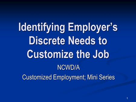 1 Identifying Employer's Discrete Needs to Customize the Job NCWD/A Customized Employment; Mini Series.