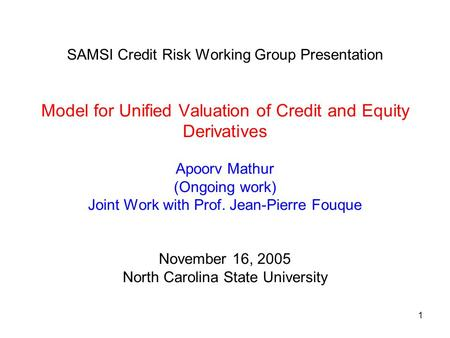 1 SAMSI Credit Risk Working Group Presentation Model for Unified Valuation of Credit and Equity Derivatives Apoorv Mathur (Ongoing work) Joint Work with.