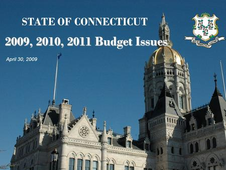 2009, 2010, 2011 Budget Issues STATE OF CONNECTICUT 2009, 2010, 2011 Budget Issues April 30, 2009.