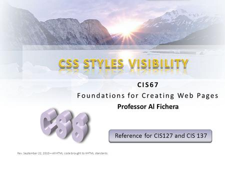 CIS67 Foundations for Creating Web Pages Professor Al Fichera Rev. September 22, 2010—All HTML code brought to XHTML standards. Reference for CIS127 and.