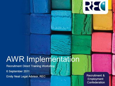 Recruitment & Employment Confederation AWR Implementation Recruitment Direct Training Workshop 6 September 2011 Emily Neal Legal Advisor, REC.