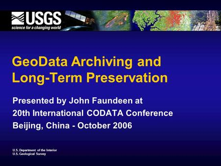 U.S. Department of the Interior U.S. Geological Survey GeoData Archiving and Long-Term Preservation Presented by John Faundeen at 20th International CODATA.