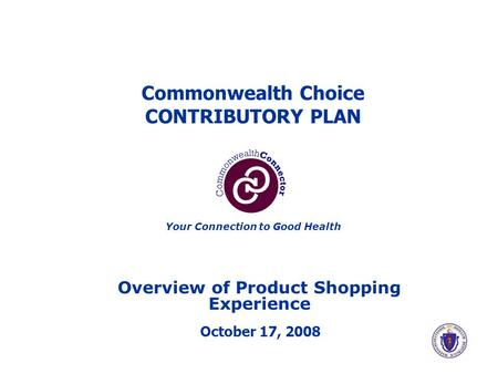 Commonwealth Choice CONTRIBUTORY PLAN Overview of Product Shopping Experience October 17, 2008 Your Connection to Good Health.