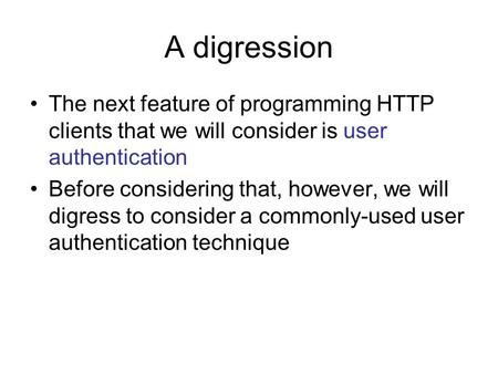 A digression The next feature of programming HTTP clients that we will consider is user authentication Before considering that, however, we will digress.