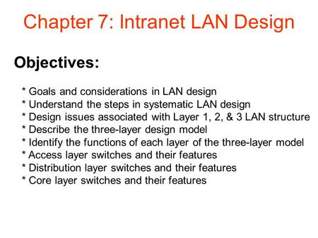 Objectives: Chapter 7: Intranet LAN Design * Goals and considerations in LAN design * Understand the steps in systematic LAN design * Design issues associated.