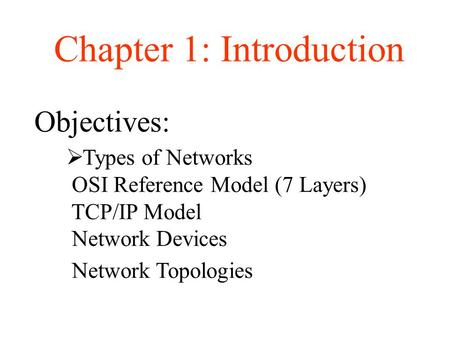 Objectives: Chapter 1: Introduction  Types of Networks OSI Reference Model (7 Layers) TCP/IP Model Network Devices Network Topologies.