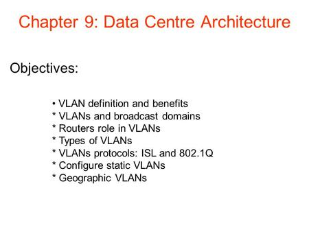 Objectives: Chapter 9: Data Centre Architecture VLAN definition and benefits * VLANs and broadcast domains * Routers role in VLANs * Types of VLANs * VLANs.