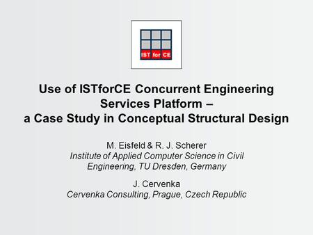 Use of ISTforCE Concurrent Engineering Services Platform – a Case Study in Conceptual Structural Design M. Eisfeld & R. J. Scherer Institute of Applied.