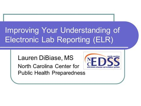 Improving Your Understanding of Electronic Lab Reporting (ELR) Lauren DiBiase, MS North Carolina Center for Public Health Preparedness.