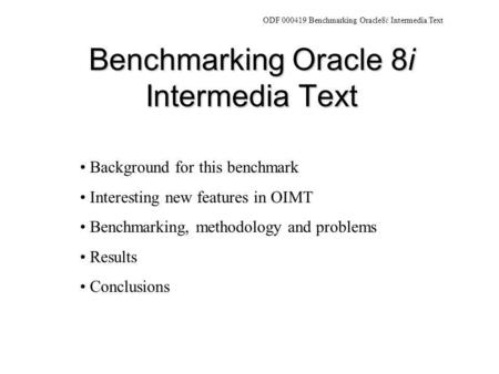 Benchmarking Oracle 8i Intermedia Text Background for this benchmark Interesting new features in OIMT Benchmarking, methodology and problems Results Conclusions.
