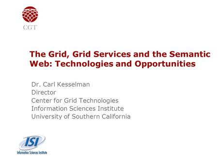 The Grid, Grid Services and the Semantic Web: Technologies and Opportunities Dr. Carl Kesselman Director Center for Grid Technologies Information Sciences.