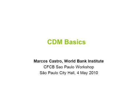 CDM Basics Marcos Castro, World Bank Institute CFCB Sao Paulo Workshop São Paulo City Hall, 4 May 2010.
