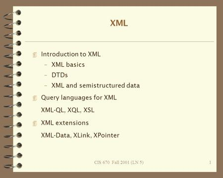 CIS 670 Fall 2001 (LN 5)1 XML 4 Introduction to XML –XML basics –DTDs –XML and semistructured data 4 Query languages for XML XML-QL, XQL, XSL 4 XML extensions.
