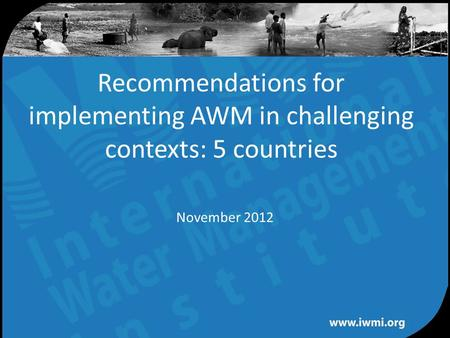 Water for a food-secure world Recommendations for implementing AWM in challenging contexts: 5 countries November 2012.