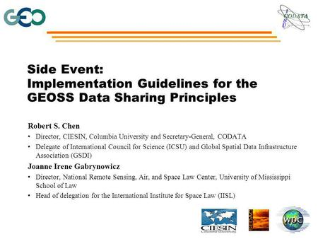 Side Event: Implementation Guidelines for the GEOSS Data Sharing Principles Robert S. Chen Director, CIESIN, Columbia University and Secretary-General,