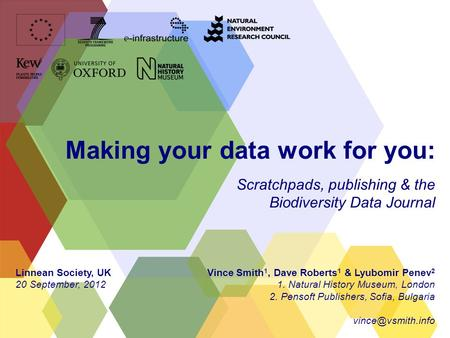Making your data work for you: Scratchpads, publishing & the Biodiversity Data Journal Vince Smith 1, Dave Roberts 1 & Lyubomir Penev 2 1. Natural History.