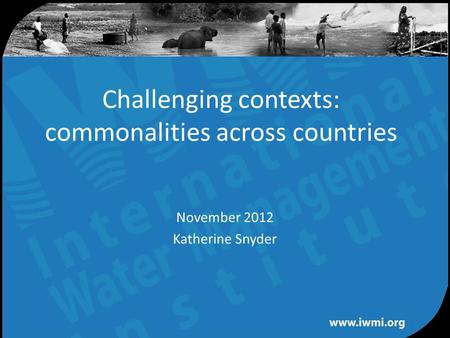 Water for a food-secure world Challenging contexts: commonalities across countries November 2012 Katherine Snyder.