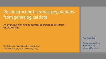 Reconstructing historical populations from genealogical data An overview of methods used for aggregating data from GEDCOM files Corry Gellatly Department.