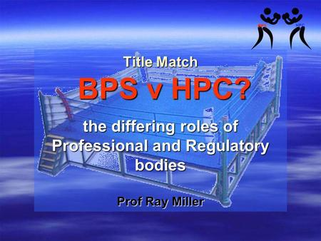 Title Match BPS v HPC? the differing roles of Professional and Regulatory bodies Prof Ray Miller.