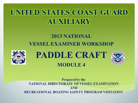 2013 NATIONAL VESSEL EXAMINER WORKSHOP PADDLE CRAFT MODULE 4 Prepared by the NATIONAL DIRECTORATE OF VESSEL EXAMINATION AND RECREATIONAL BOATING SAFETY.