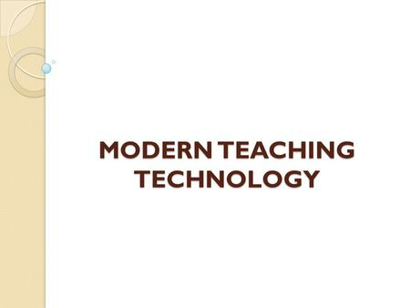 MODERN TEACHING TECHNOLOGY. 10 Cool Ideas: 1.Texting or typing 2. Sound 3.Video 4. Maps 5.Dropboxing 6.Whiteboards 7. Flashcards Vote Clickers Emergent.