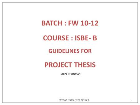 PROJECT THESIS FW 10-12 ISBE B BATCH : FW 10-12 COURSE : ISBE- B GUIDELINES FOR PROJECT THESIS (STEPS INVOLVED) 1.