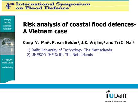 Risk analysis of coastal flood defences- A Vietnam case Cong V. Mai 1, P. van Gelder 1, J.K. Vrijling 1 and Tri C. Mai 2 1) Delft University of Technology,