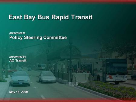 1 presented to Policy Steering Committee presented by AC Transit May 15, 2009 East Bay Bus Rapid Transit.