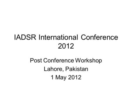 IADSR International Conference 2012 Post Conference Workshop Lahore, Pakistan 1 May 2012.