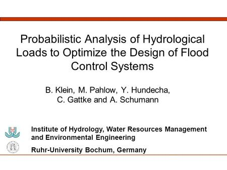 Probabilistic Analysis of Hydrological Loads to Optimize the Design of Flood Control Systems B. Klein, M. Pahlow, Y. Hundecha, C. Gattke and A. Schumann.