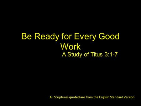 Be Ready for Every Good Work A Study of Titus 3:1-7 All Scriptures quoted are from the English Standard Version.