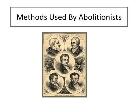 Methods Used By Abolitionists. Aim: To examine the different arguments used by the abolitionists in their campaign. Success Criteria Identify the three.