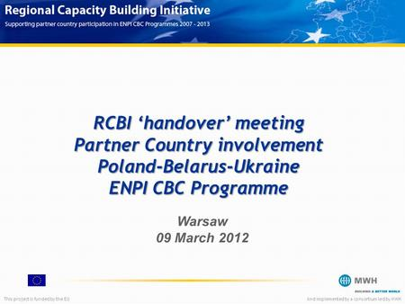 This project is funded by the EUAnd implemented by a consortium led by MWH RCBI 'handover' meeting Partner Country involvement Poland-Belarus-Ukraine ENPI.