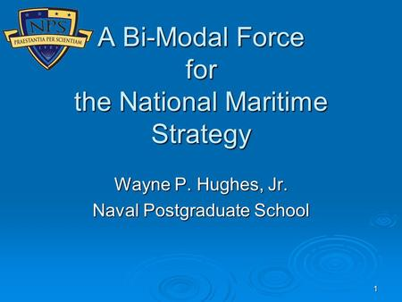 1 A Bi-Modal Force for the National Maritime Strategy Wayne P. Hughes, Jr. Naval Postgraduate School.