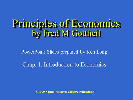1 © ©1999 South-Western College Publishing PowerPoint Slides prepared by Ken Long Principles of Economics by Fred M Gottheil Chap. 1, Introduction to.