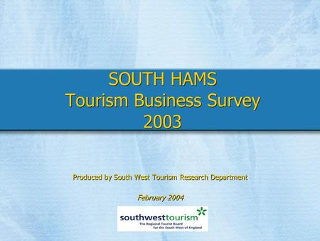 SOUTH HAMS Tourism Business Survey 2003 Produced by South West Tourism Research Department February 2004 Produced by South West Tourism Research Department.