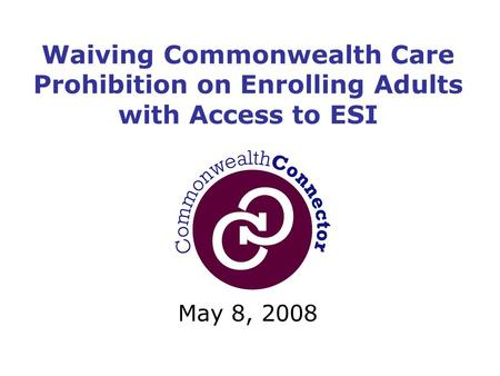 May 8, 2008 Waiving Commonwealth Care Prohibition on Enrolling Adults with Access to ESI.