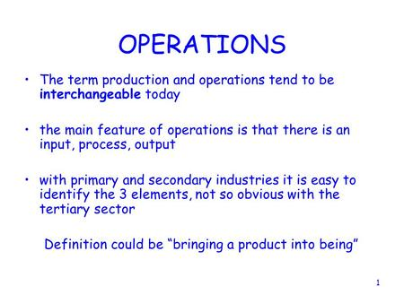 OPERATIONS The term production and operations tend to be interchangeable today the main feature of operations is that there is an input, process, output.