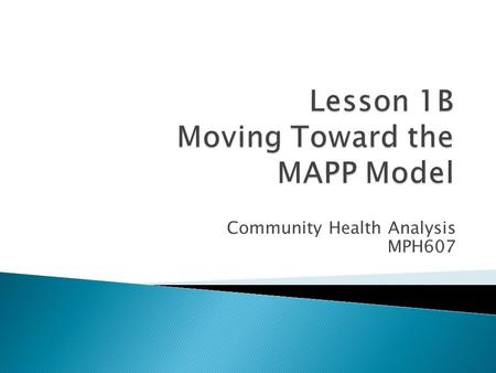 Community Health Analysis MPH607.  Understand the development of the MAPP process by examining earlier models of health improvement.  Identify the steps.