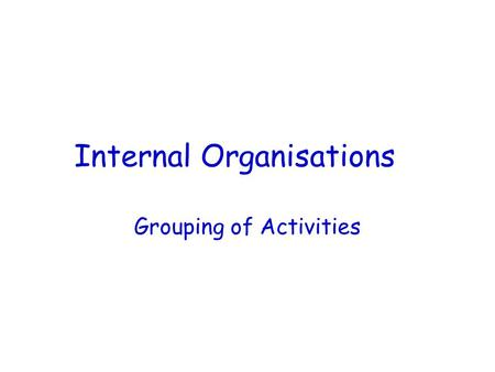 Internal Organisations Grouping of Activities Learning Objectives… To identify the main ways of grouping activities within an organisation ie Function.