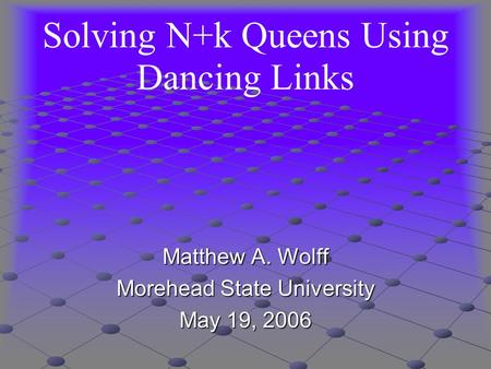 Solving N+k Queens Using Dancing Links Matthew A. Wolff Morehead State University May 19, 2006.