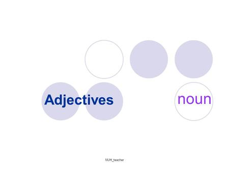 MJH_teacher Adjectives noun. MJH_teacher Part 1- What are nouns an adjectives? How do we use the adjectives?