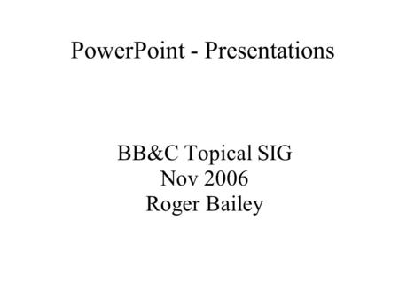 PowerPoint - Presentations BB&C Topical SIG Nov 2006 Roger Bailey.